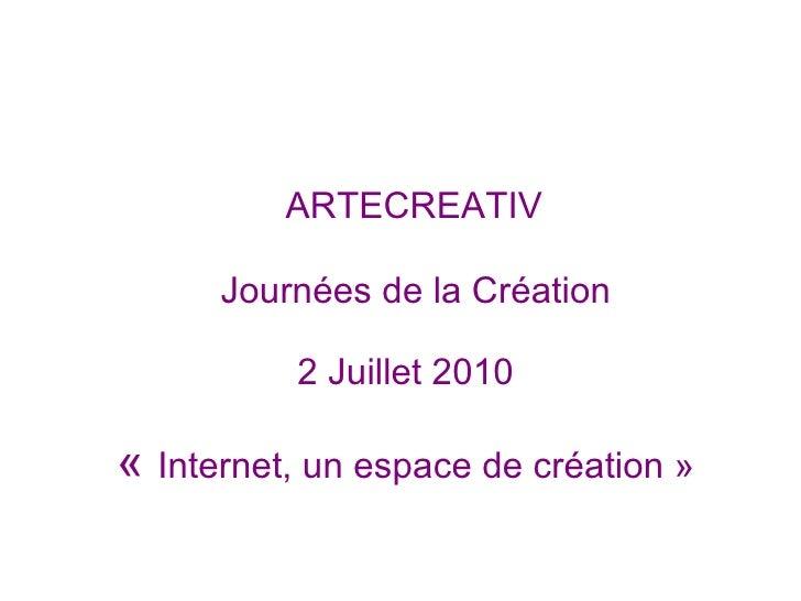 ARTECREATIV   Journées de la Création  2 Juillet 2010     « Internet, un espace de création»