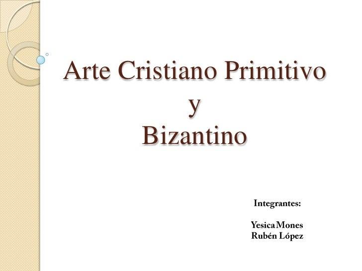 Arte Cristiano Primitivoy Bizantino<br />Integrantes:<br />Yesica Mones<br />Rubén López<br />