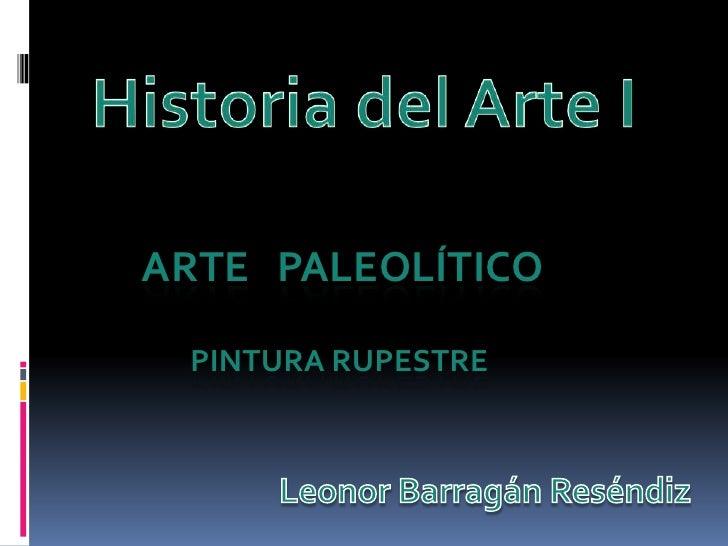 Historia del Arte I<br />ARTE   PALEOLÍTICO<br />Pinturarupestre<br />Leonor BarragánReséndiz<br />