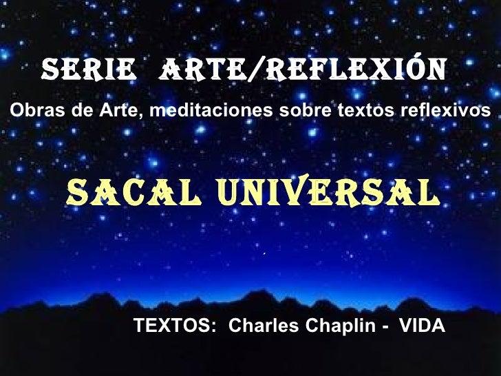 SERIE  ARTE/REFLEXión  Obras de Arte, meditaciones sobre textos reflexivos SACAL UNIVERSAL ´ TEXTOS:  Charles Chaplin -  V...