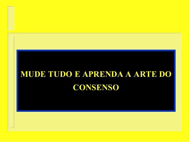 MUDE TUDO E APRENDA A ARTE DOMUDE TUDO E APRENDA A ARTE DOCONSENSOCONSENSO