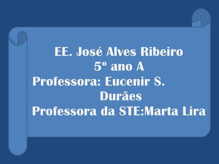 EE. José Alves Ribeiro  5º ano A  Professora: Eucenir S.  Durães  Professora da STE:Marta Lira