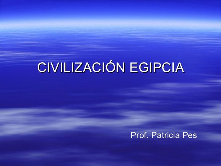 CIVILIZACIÓN EGIPCIA Prof. Patricia Pes
