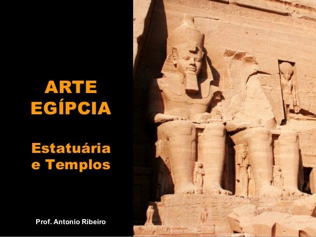 ARTE EGÍPCIA Estatuária e Templos Prof. Antonio Ribeiro