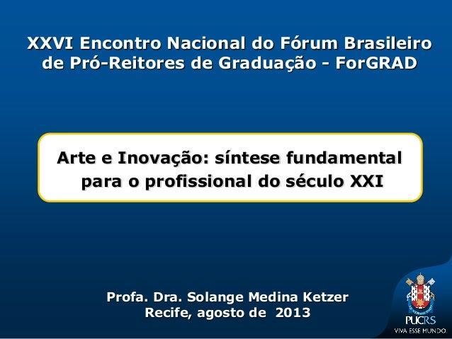 Arte e Inovação: síntese fundamental para o profissional do século XXI Profa. Dra. Solange Medina Ketzer Recife, agosto de...
