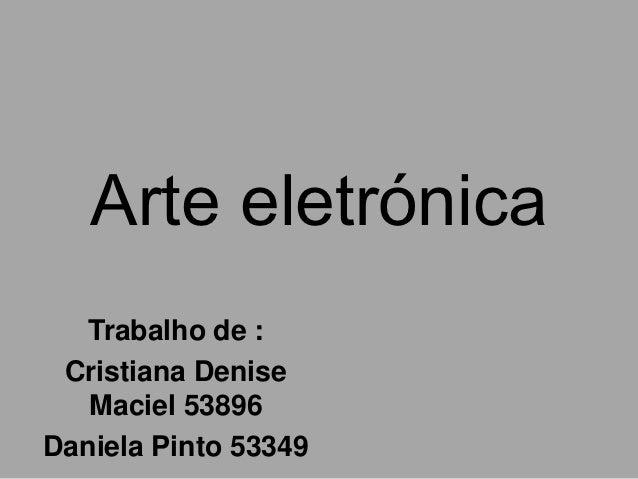 Arte eletrónica  Trabalho de : Cristiana Denise   Maciel 53896Daniela Pinto 53349