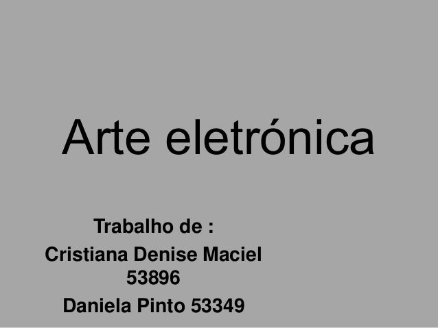 Arte eletrónica      Trabalho de :Cristiana Denise Maciel         53896 Daniela Pinto 53349