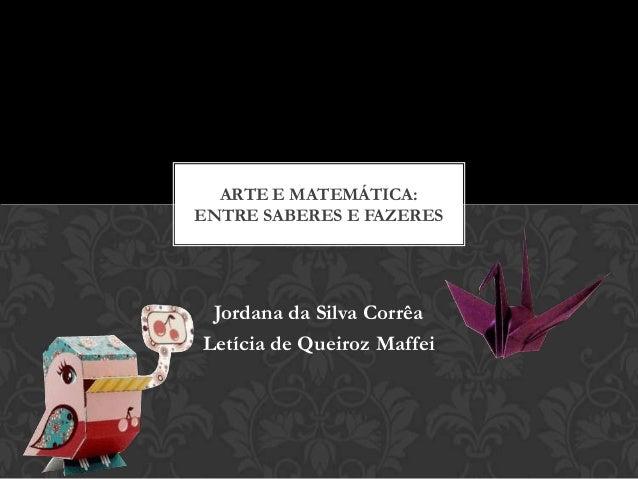 ARTE E MATEMÁTICA:ENTRE SABERES E FAZERES Jordana da Silva CorrêaLetícia de Queiroz Maffei