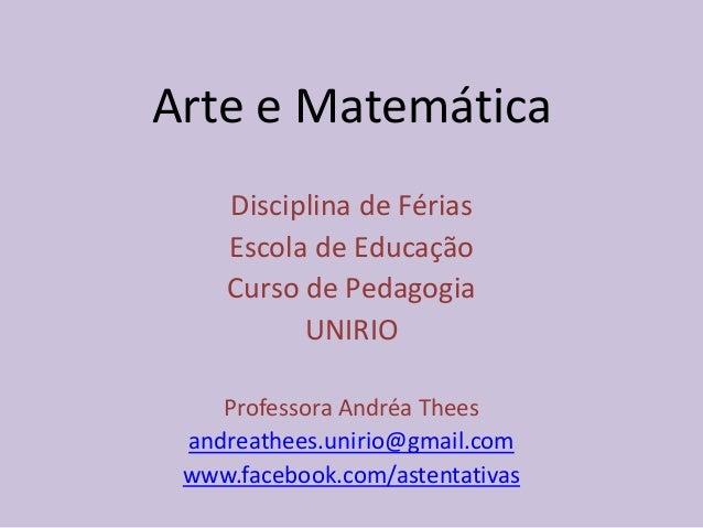 Arte e Matemática Disciplina de Férias Escola de Educação Curso de Pedagogia UNIRIO Professora Andréa Thees andreathees.un...