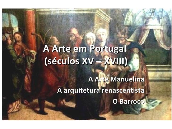 A Arte em Portugal(séculos XV – XVIII)             A Arte Manuelina   A arquitetura renascentista                    O Bar...