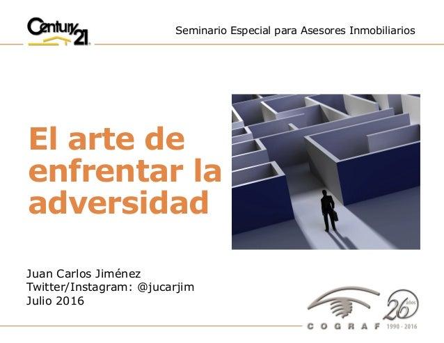 """El arte de enfrentar la adversidad"""" – Juan Carlos Jiménez – Julio 2016 1 Seminario Especial para Asesores Inmobiliarios Ju..."""