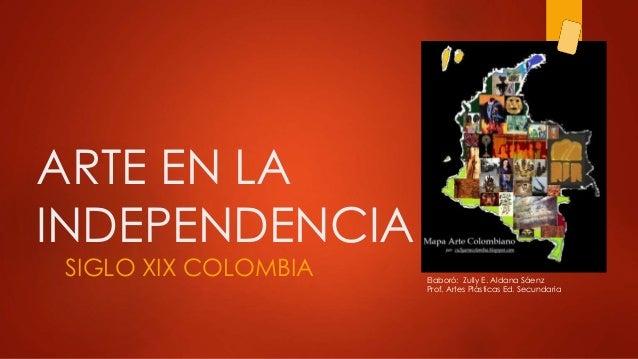 ARTE EN LA INDEPENDENCIA SIGLO XIX COLOMBIA Elaboró: Zully E. Aldana Sáenz Prof. Artes Plásticas Ed. Secundaria