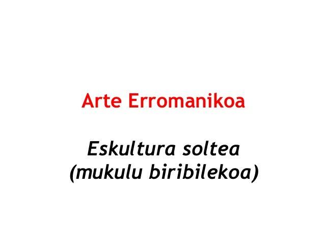 Arte Erromanikoa Eskultura soltea (mukulu biribilekoa)