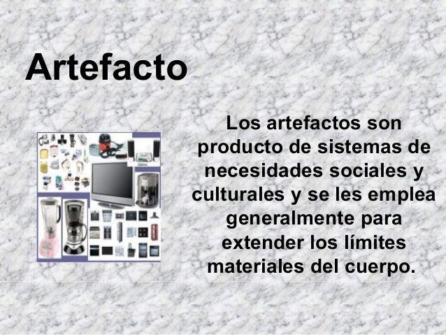 Artefacto                Los artefactos son             producto de sistemas de              necesidades sociales y       ...