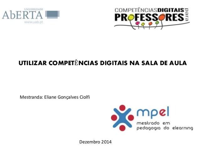 UTILIZAR COMPETÊNCIAS DIGITAIS NA SALA DE AULA Mestranda: Eliane Gonçalves Ciolfi Dezembro 2014