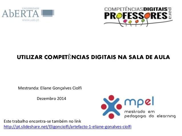 UTILIZAR COMPETÊNCIAS DIGITAIS NA SALA DE AULA Mestranda: Eliane Gonçalves Ciolfi Dezembro 2014 Este trabalho encontra-se ...