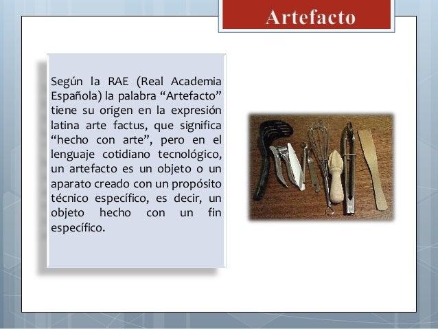 """Según la RAE (Real Academia Española) la palabra """"Artefacto"""" tiene su origen en la expresión latina arte factus, que signi..."""