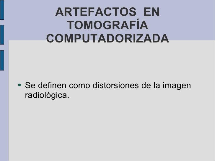 ARTEFACTOS  EN TOMOGRAFÍA COMPUTADORIZADA <ul><li>Se definen como distorsiones de la imagen radiológica. </li></ul>