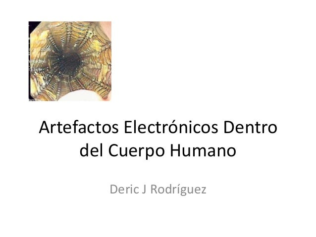Artefactos Electrónicos Dentro del Cuerpo Humano Deric J Rodríguez