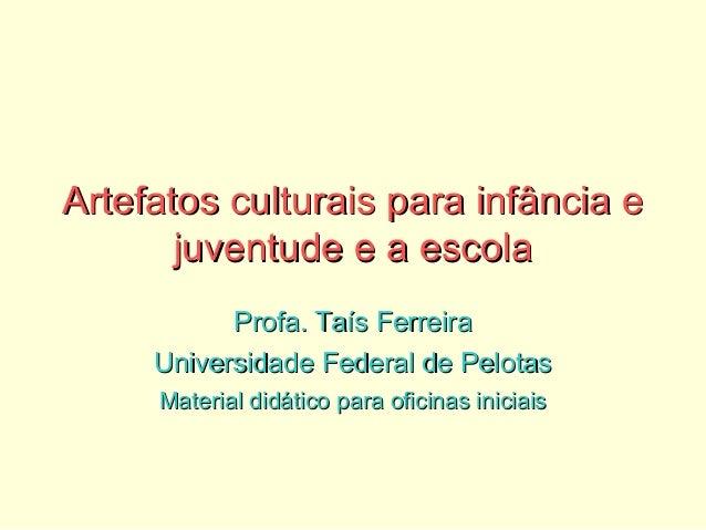 Artefatos culturais para infância eArtefatos culturais para infância e juventude e a escolajuventude e a escola Profa. Taí...