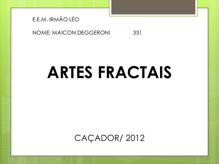 E.E.M. IRMÃO LÉONOME: MAICON DEGGERONI   331     ARTES FRACTAIS              CAÇADOR/ 2012
