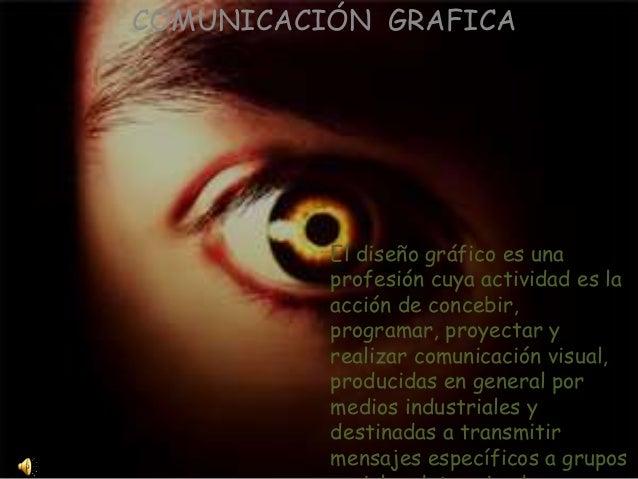 COMUNICACIÓN GRAFICA El diseño gráfico es una profesión cuya actividad es la acción de concebir, programar, proyectar y re...