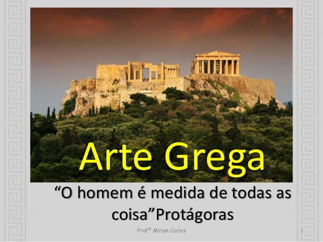 """Arte Grega  """"O homem é medida de todas as  coisa""""Protágoras  Profª Mírian Carlos 1"""
