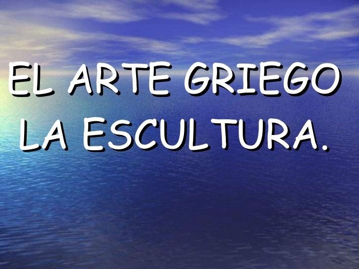 EL ARTE GRIEGO  LA ESCULTURA.