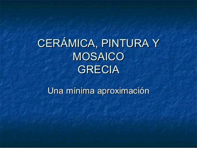 CERÁMICA, PINTURA YCERÁMICA, PINTURA Y MOSAICOMOSAICO GRECIAGRECIA Una mínima aproximaciónUna mínima aproximación