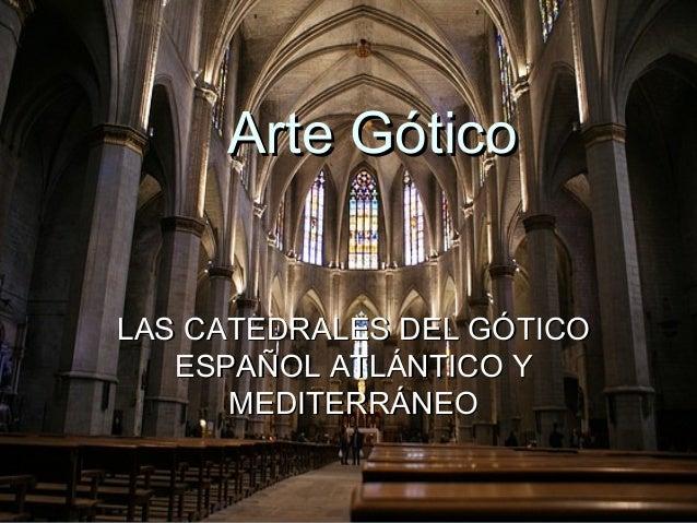 Arte GóticoArte Gótico LAS CATEDRALES DEL GÓTICOLAS CATEDRALES DEL GÓTICO ESPAÑOL ATLÁNTICO YESPAÑOL ATLÁNTICO Y MEDITERRÁ...