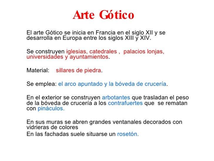Arte Gótico El arte Gótico se inicia en Francia en el siglo XII y se desarrolla en Europa entre los siglos XIII y XIV. Se ...