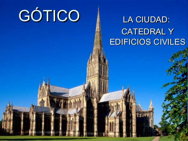 GÓTICOGÓTICO LA CIUDAD:LA CIUDAD: CATEDRAL YCATEDRAL Y EDIFICIOS CIVILESEDIFICIOS CIVILES