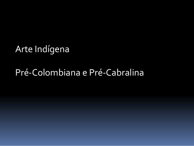 Arte IndígenaPré-Colombiana e Pré-Cabralina