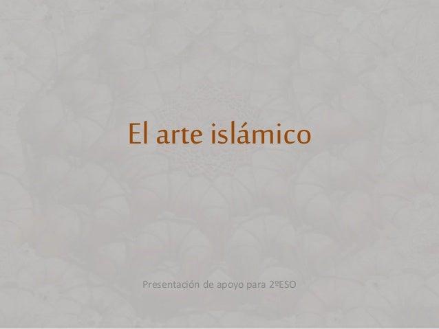 El arte islámico Presentación de apoyo para 2ºESO
