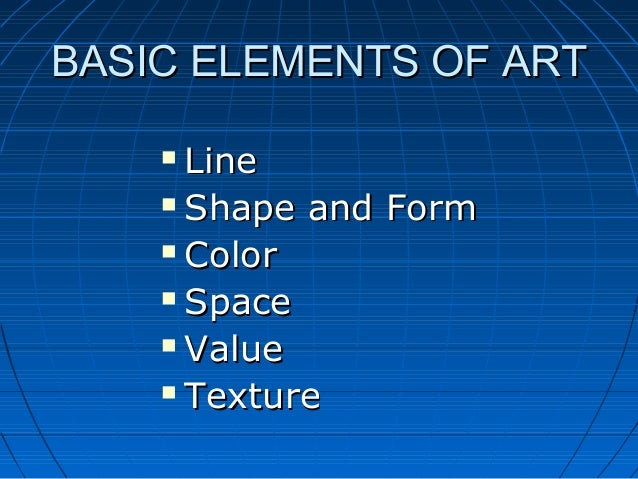 BASIC ELEMENTS OF ART Line  Shape and Form  Color  Space  Value  Texture 