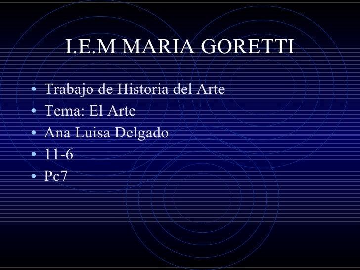 I.E.M MARIA GORETTI <ul><li>Trabajo de Historia del Arte </li></ul><ul><li>Tema: El Arte </li></ul><ul><li>Ana Luisa Delga...