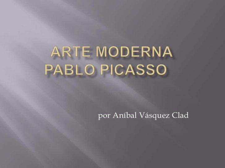 ARTE MODERNaPablo Picasso<br />por Aníbal Vásquez Clad<br />