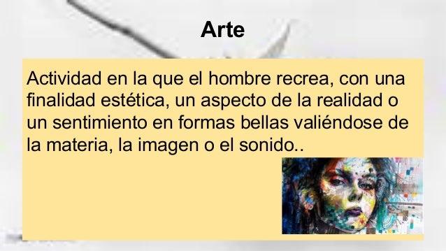 Arte Actividad en la que el hombre recrea, con una finalidad estética, un aspecto de la realidad o un sentimiento en forma...