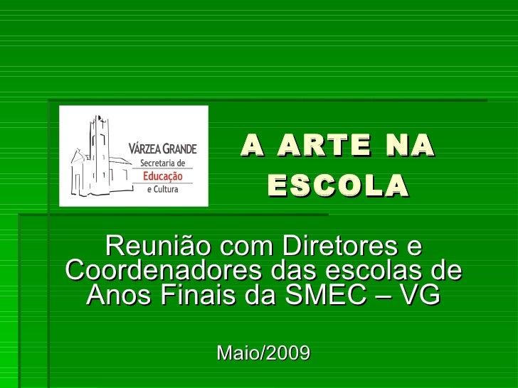 A ARTE NA ESCOLA Reunião com Diretores e Coordenadores das escolas de Anos Finais da SMEC – VG Maio/2009