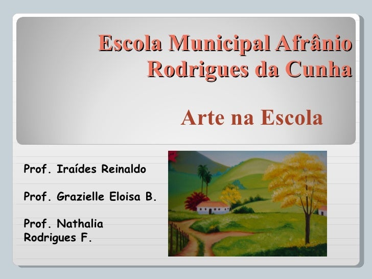 Escola Municipal Afrânio Rodrigues da Cunha Arte na Escola Prof. Iraídes Reinaldo Prof. Grazielle Eloisa B. Prof. Nathalia...