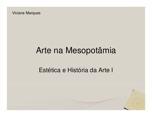 Viviane Marques            Arte na Mesopotâmia              Estética e História da Arte I