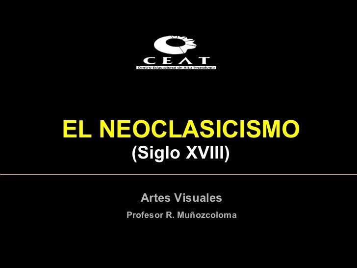 EL NEOCLASICISMO    (Siglo XVIII)      Artes Visuales    Profesor R. Muñozcoloma