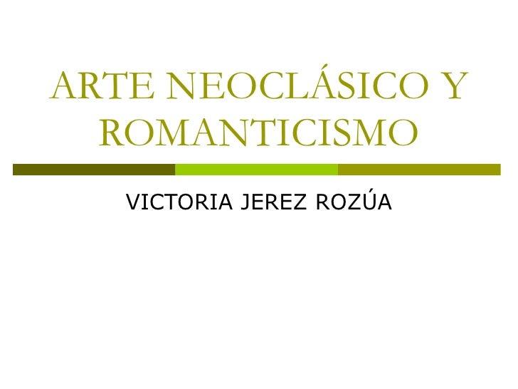 ARTE NEOCLÁSICO Y ROMANTICISMO VICTORIA JEREZ ROZÚA