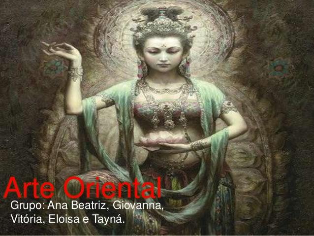 Arte OrientalGrupo: Ana Beatriz, Giovanna, Vitória, Eloisa e Tayná.