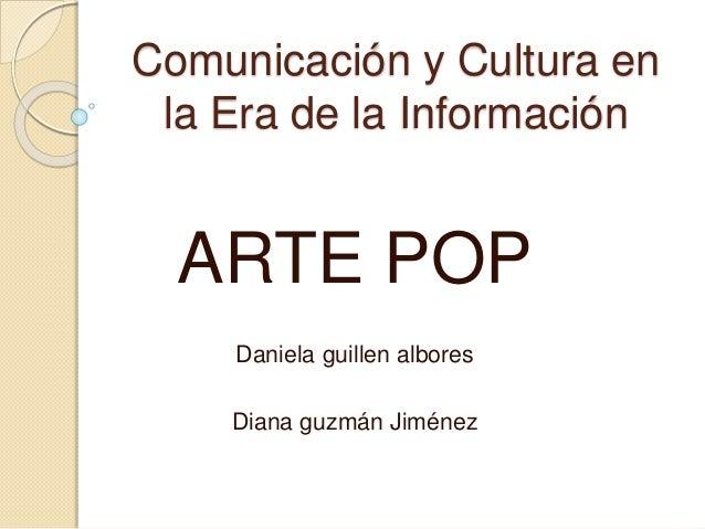 Comunicación y Cultura en la Era de la Información ARTE POP Daniela guillen albores Diana guzmán Jiménez