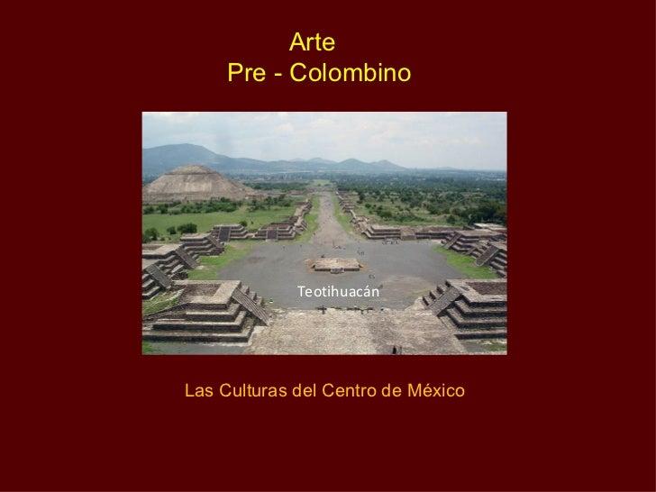 Arte     Pre - Colombino             TeotihuacánLas Culturas del Centro de México