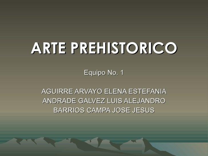 ARTE PREHISTORICO Equipo No. 1 AGUIRRE ARVAYO ELENA ESTEFANIA ANDRADE GALVEZ LUIS ALEJANDRO BARRIOS CAMPA JOSE JESUS
