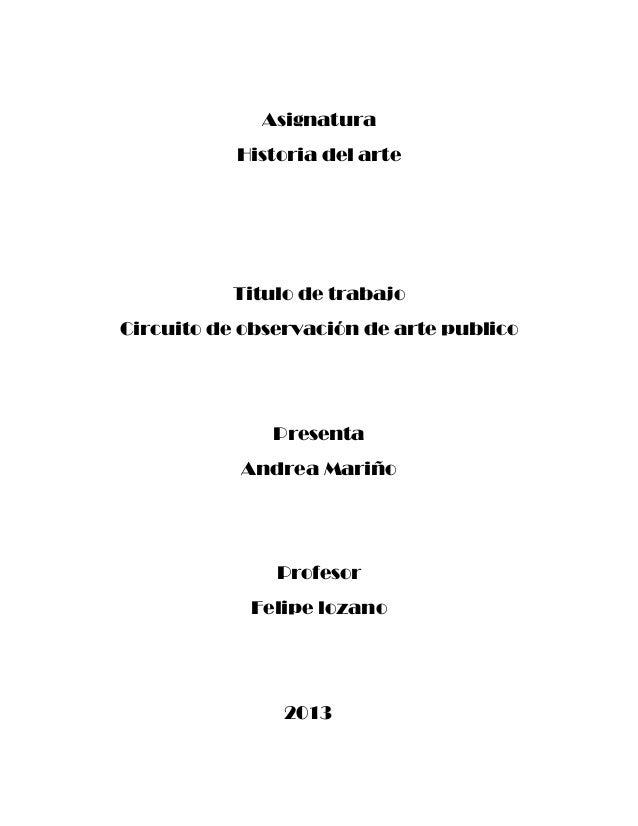 Asignatura Historia del arte  Titulo de trabajo Circuito de observación de arte publico  Presenta Andrea Mariño  Profesor ...