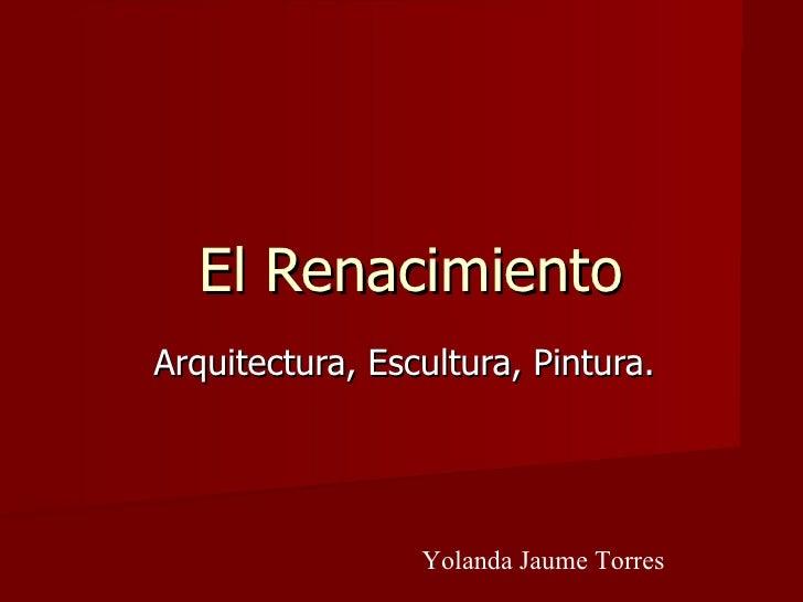 El Renacimiento Arquitectura, Escultura, Pintura. Yolanda Jaume Torres