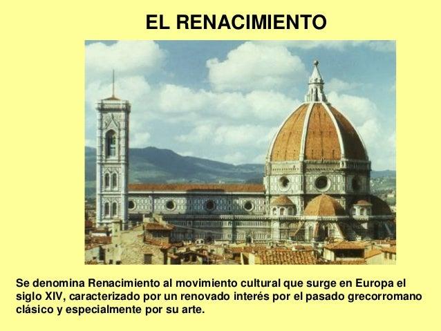 EL RENACIMIENTO  Se denomina Renacimiento al movimiento cultural que surge en Europa el siglo XIV, caracterizado por un re...